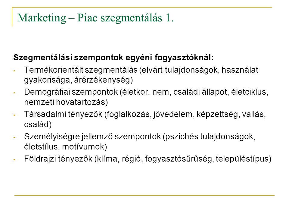 Marketing – Piac szegmentálás 1. Szegmentálási szempontok egyéni fogyasztóknál: • Termékorientált szegmentálás (elvárt tulajdonságok, használat gyakor