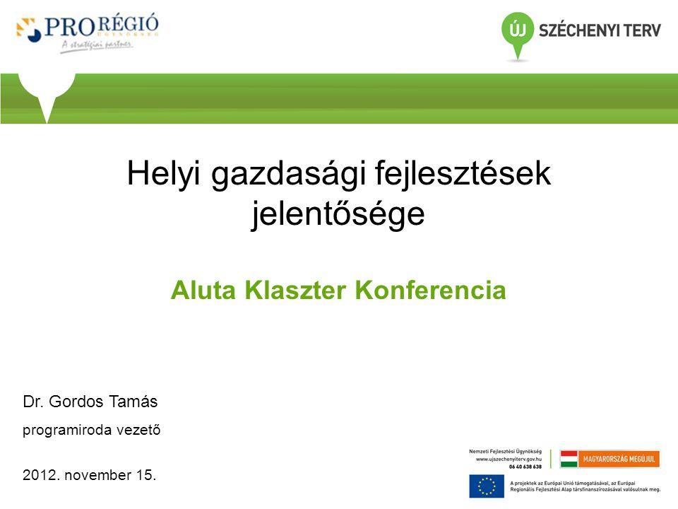 Helyi gazdasági fejlesztések jelentősége Aluta Klaszter Konferencia Dr. Gordos Tamás programiroda vezető 2012. november 15.