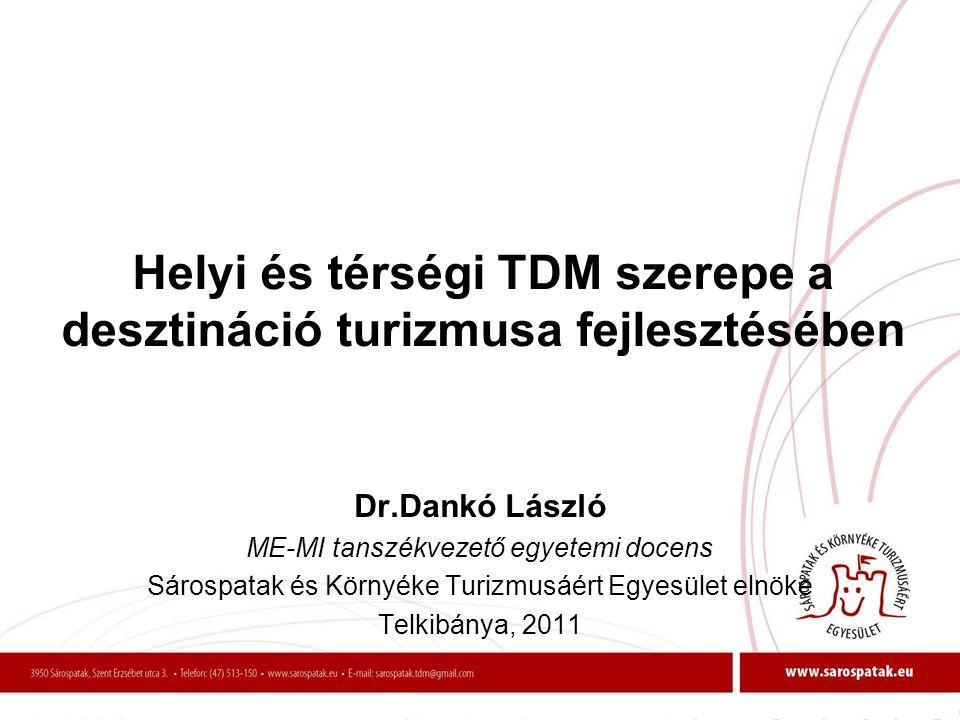 Helyi és térségi TDM szerepe a desztináció turizmusa fejlesztésében Dr.Dankó László ME-MI tanszékvezető egyetemi docens Sárospatak és Környéke Turizmu