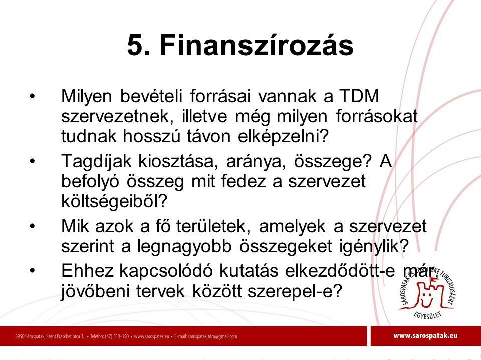 5. Finanszírozás •Milyen bevételi forrásai vannak a TDM szervezetnek, illetve még milyen forrásokat tudnak hosszú távon elképzelni? •Tagdíjak kiosztás