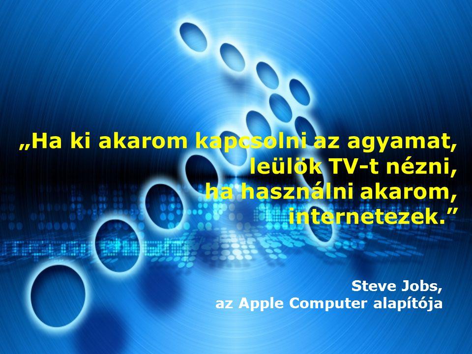 """""""Ha ki akarom kapcsolni az agyamat, leülök TV-t nézni, ha használni akarom, internetezek. Steve Jobs, az Apple Computer alapítója"""