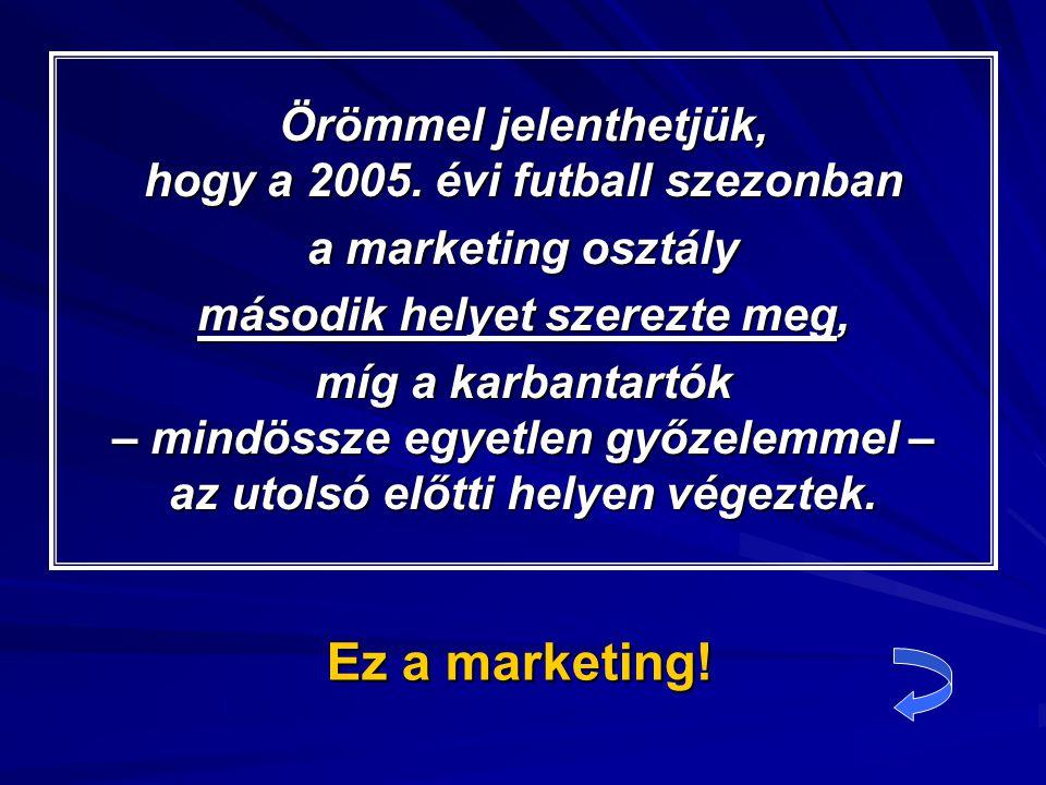 Ez a marketing. Örömmel jelenthetjük, hogy a 2005.