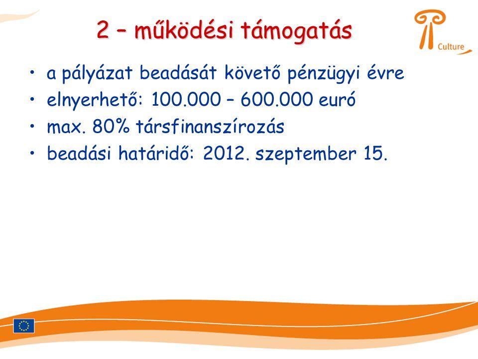 2 – működési támogatás •a pályázat beadását követő pénzügyi évre •elnyerhető: 100.000 – 600.000 euró •max. 80% társfinanszírozás •beadási határidő: 20