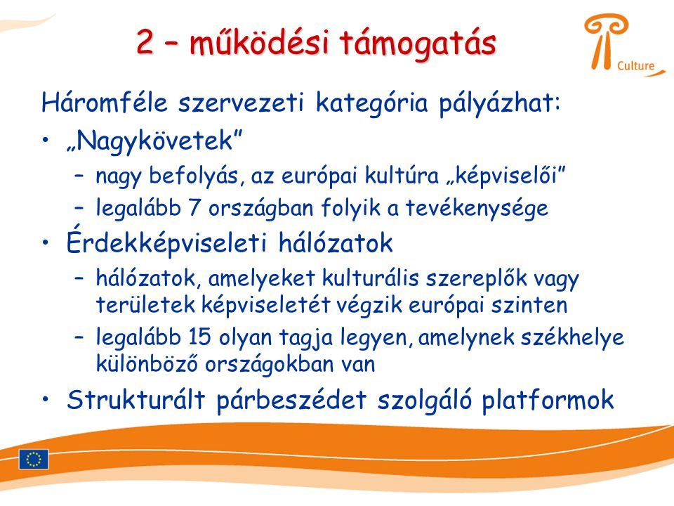 """2 – működési támogatás Háromféle szervezeti kategória pályázhat: •""""Nagykövetek –nagy befolyás, az európai kultúra """"képviselői –legalább 7 országban folyik a tevékenysége •Érdekképviseleti hálózatok –hálózatok, amelyeket kulturális szereplők vagy területek képviseletét végzik európai szinten –legalább 15 olyan tagja legyen, amelynek székhelye különböző országokban van •Strukturált párbeszédet szolgáló platformok"""