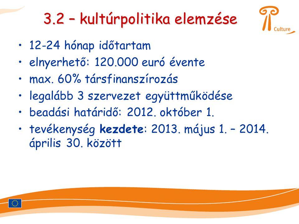 3.2 – kultúrpolitika elemzése •12-24 hónap időtartam •elnyerhető: 120.000 euró évente •max. 60% társfinanszírozás •legalább 3 szervezet együttműködése