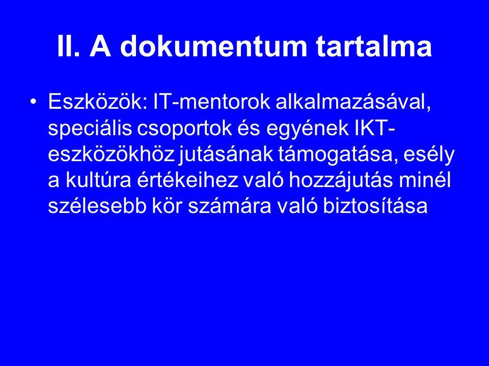 II. A dokumentum tartalma •Eszközök: IT-mentorok alkalmazásával, speciális csoportok és egyének IKT- eszközökhöz jutásának támogatása, esély a kultúra