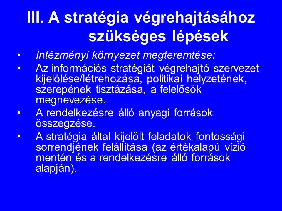 III. A stratégia végrehajtásához szükséges lépések •Intézményi környezet megteremtése: •Az információs stratégiát végrehajtó szervezet kijelölése/létr
