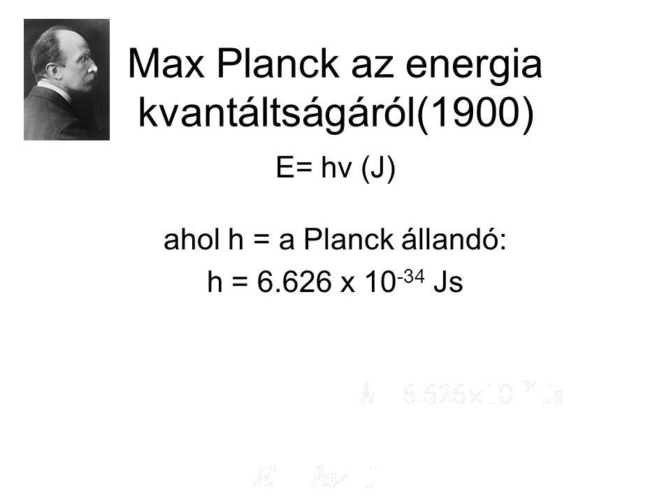 Max Planck az energia kvantáltságáról(1900) E= hν (J) ahol h = a Planck állandó: h = 6.626 x 10 -34 Js