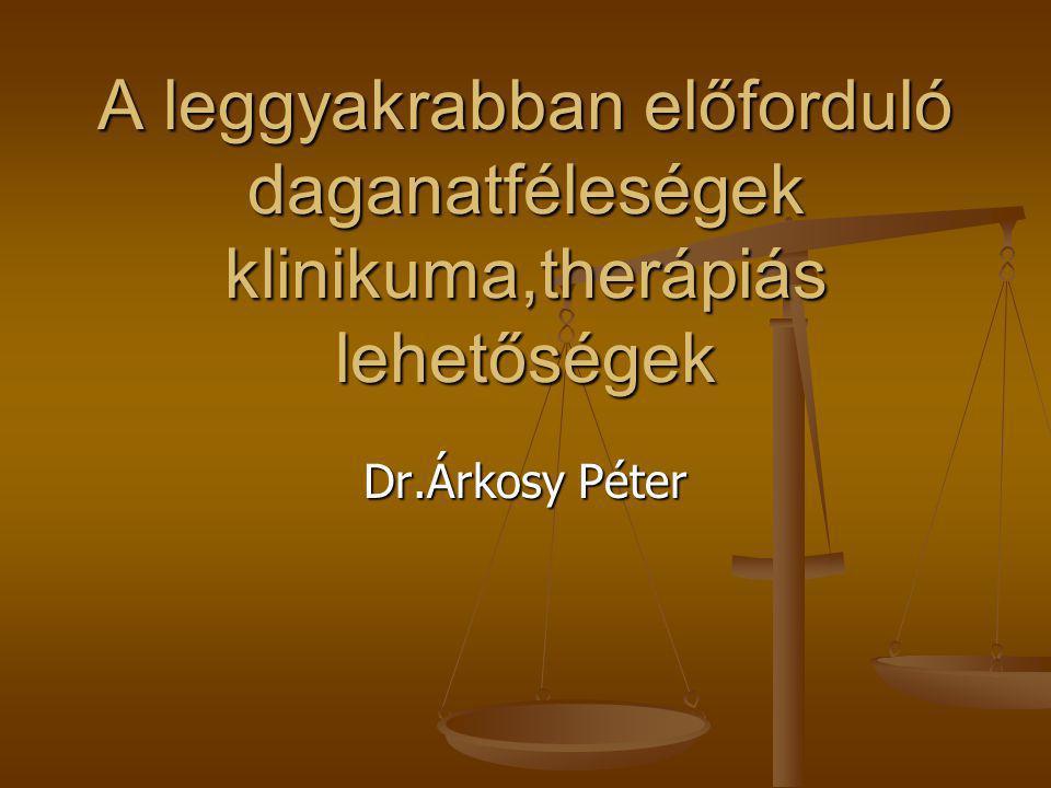 A leggyakrabban előforduló daganatféleségek klinikuma,therápiás lehetőségek Dr.Árkosy Péter