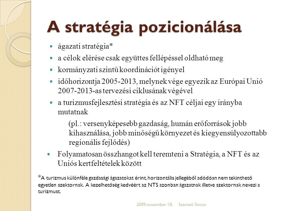 A stratégia pozicionálása  ágazati stratégia*  a célok elérése csak együttes fellépéssel oldható meg  kormányzati szintű koordinációt igényel  időhorizontja 2005-2013, melynek vége egyezik az Európai Unió 2007-2013-as tervezési ciklusának végével  a turizmusfejlesztési stratégia és az NFT céljai egy irányba mutatnak (pl.: versenyképesebb gazdaság, humán erőforrások jobb kihasználása, jobb minőségű környezet és kiegyensúlyozottabb regionális fejlődés)  Folyamatosan összhangot kell teremteni a Stratégia, a NFT és az Uniós kertfeltételek között 2009.november 18.Szemeti Simon * A turizmus különféle gazdasági ágazatokat érint, horizontális jellegéből adódóan nem tekinthető egyetlen szektornak.