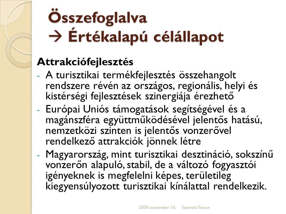 Összefoglalva  Értékalapú célállapot Attrakciófejlesztés - A turisztikai termékfejlesztés összehangolt rendszere révén az országos, regionális, helyi és kistérségi fejlesztések szinergiája érezhető - Európai Uniós támogatások segítségével és a magánszféra együttműködésével jelentős hatású, nemzetközi szinten is jelentős vonzerővel rendelkező attrakciók jönnek létre - Magyarország, mint turisztikai desztináció, sokszínű vonzerőn alapuló, stabil, de a változó fogyasztói igényeknek is megfelelni képes, területileg kiegyensúlyozott turisztikai kínálattal rendelkezik.
