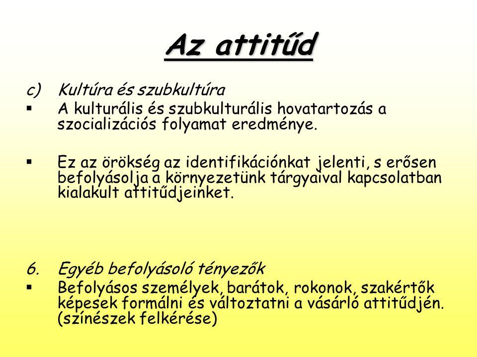 Az attitűd c)Kultúra és szubkultúra  A kulturális és szubkulturális hovatartozás a szocializációs folyamat eredménye.  Ez az örökség az identifikáci