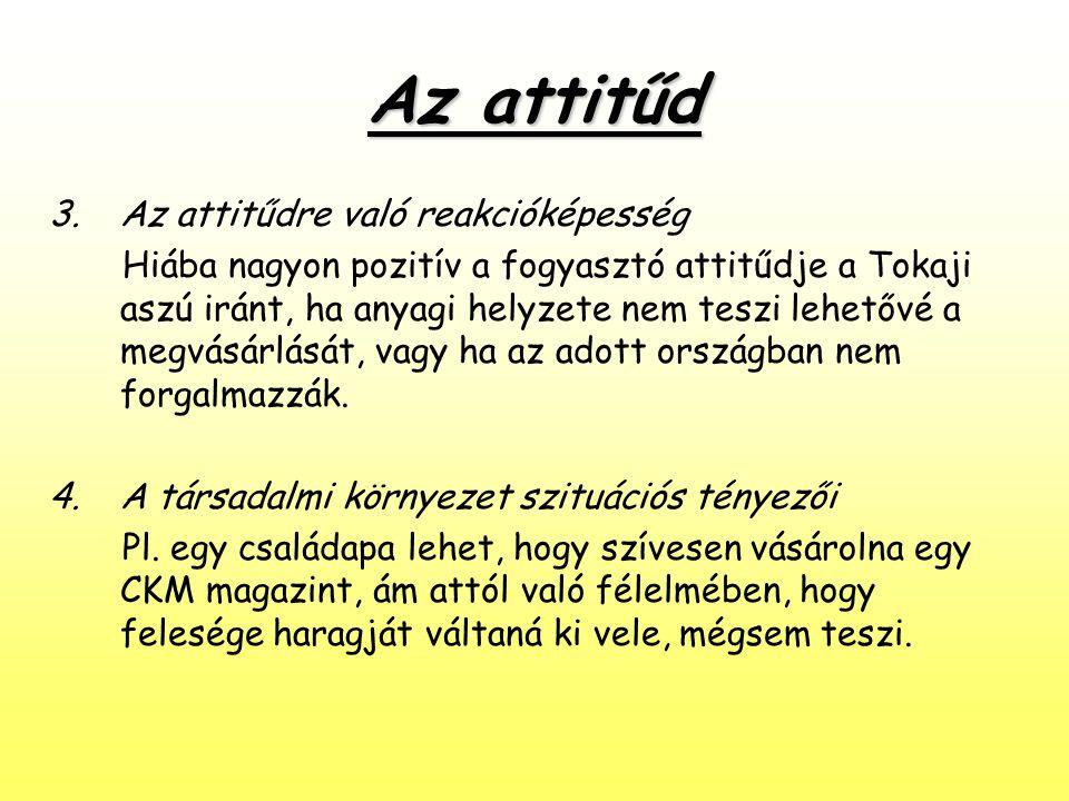 Az attitűd 3.Az attitűdre való reakcióképesség Hiába nagyon pozitív a fogyasztó attitűdje a Tokaji aszú iránt, ha anyagi helyzete nem teszi lehetővé a