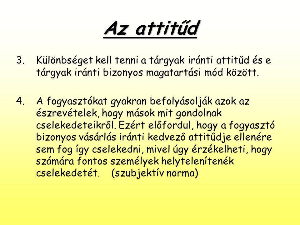 Az attitűd 3.Különbséget kell tenni a tárgyak iránti attitűd és e tárgyak iránti bizonyos magatartási mód között. 4.A fogyasztókat gyakran befolyásolj