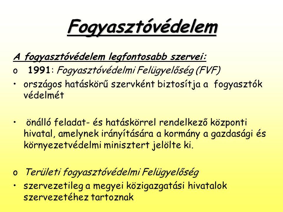 Fogyasztóvédelem A fogyasztóvédelem legfontosabb szervei: o 1991: Fogyasztóvédelmi Felügyelőség (FVF) •országos hatáskörű szervként biztosítja a fogya