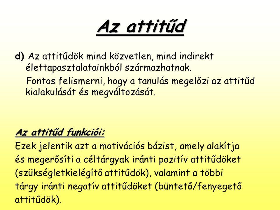 Az attitűd d) Az attitűdök mind közvetlen, mind indirekt élettapasztalatainkból származhatnak. Fontos felismerni, hogy a tanulás megelőzi az attitűd k
