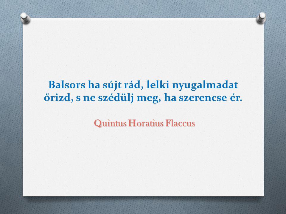 Quintus Horatius Flaccus Balsors ha sújt rád, lelki nyugalmadat őrizd, s ne szédülj meg, ha szerencse ér. Quintus Horatius Flaccus