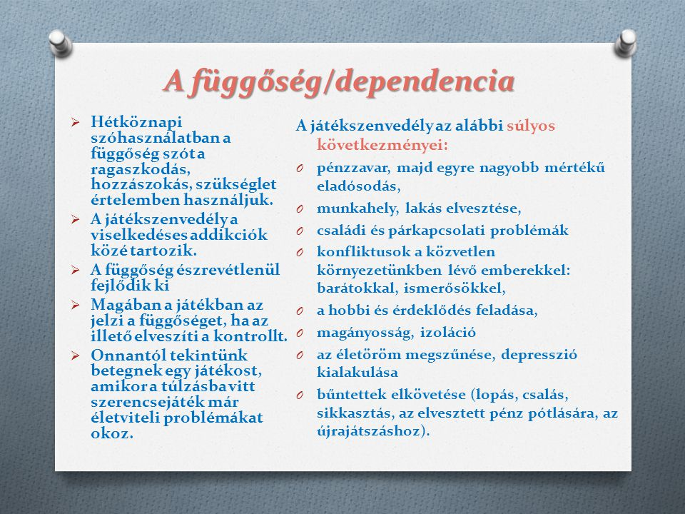 A függőség/dependencia  Hétköznapi szóhasználatban a függőség szót a ragaszkodás, hozzászokás, szükséglet értelemben használjuk.  A játékszenvedély