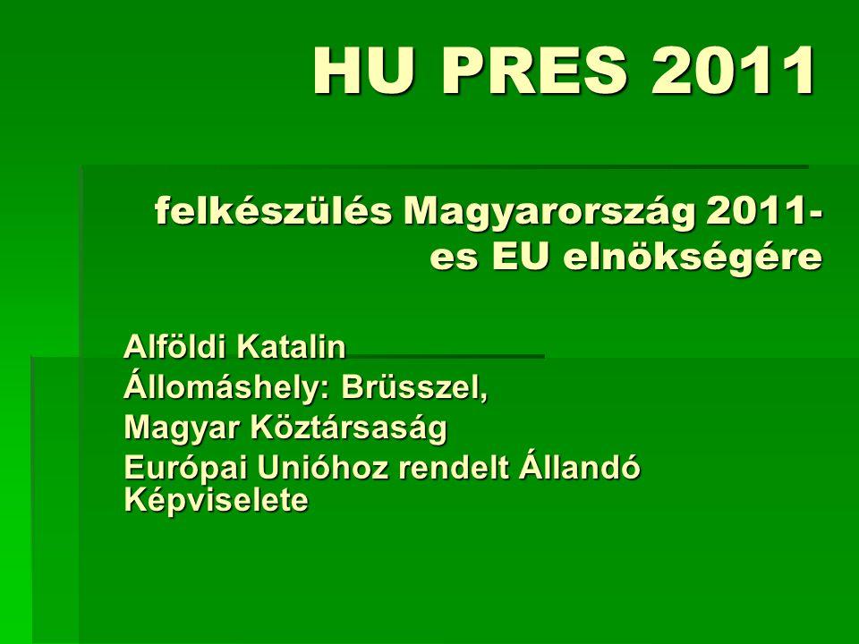 HU PRES 2011 felkészülés Magyarország 2011- es EU elnökségére Alföldi Katalin Állomáshely: Brüsszel, Magyar Köztársaság Európai Unióhoz rendelt Állandó Képviselete