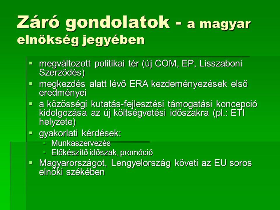 Záró gondolatok - a magyar elnökség jegyében  megváltozott politikai tér (új COM, EP, Lisszaboni Szerződés)  megkezdés alatt lévő ERA kezdeményezések első eredményei  a közösségi kutatás-fejlesztési támogatási koncepció kidolgozása az új költségvetési időszakra (pl.: ETI helyzete)  gyakorlati kérdések:  Munkaszervezés  Előkészítő időszak, promóció  Magyarországot, Lengyelország követi az EU soros elnöki székében