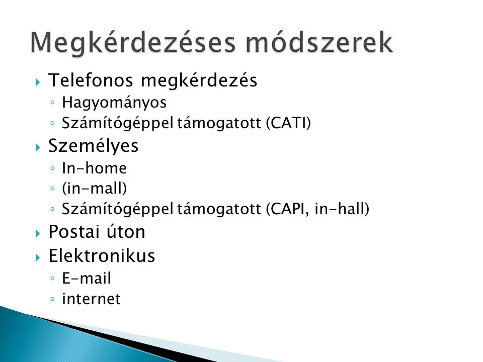  Telefonos megkérdezés ◦ Hagyományos ◦ Számítógéppel támogatott (CATI)  Személyes ◦ In-home ◦ (in-mall) ◦ Számítógéppel támogatott (CAPI, in-hall)  Postai úton  Elektronikus ◦ E-mail ◦ internet