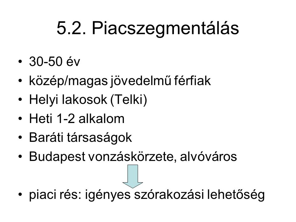 5.2. Piacszegmentálás •30-50 év •közép/magas jövedelmű férfiak •Helyi lakosok (Telki) •Heti 1-2 alkalom •Baráti társaságok •Budapest vonzáskörzete, al