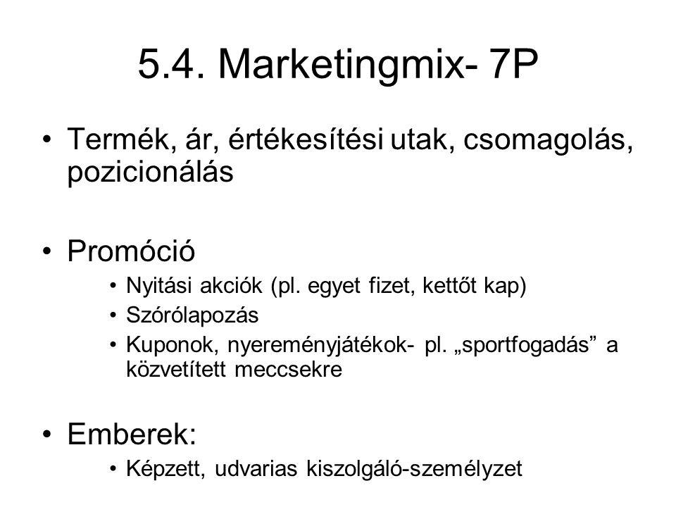 5.4. Marketingmix- 7P •Termék, ár, értékesítési utak, csomagolás, pozicionálás •Promóció •Nyitási akciók (pl. egyet fizet, kettőt kap) •Szórólapozás •