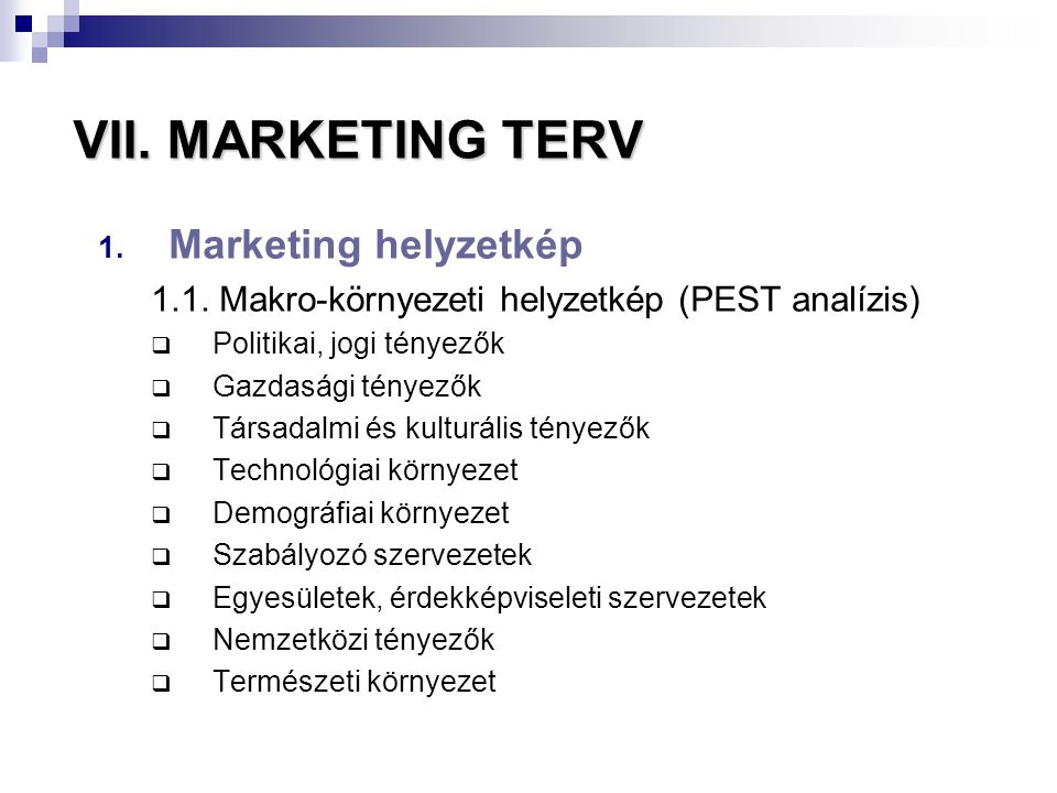 VII. MARKETING TERV 1. Marketing helyzetkép 1.1. Makro-környezeti helyzetkép (PEST analízis)  Politikai, jogi tényezők  Gazdasági tényezők  Társada
