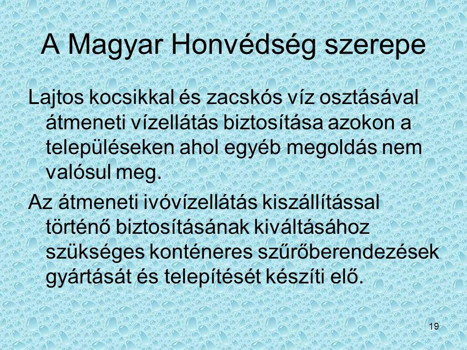 19 A Magyar Honvédség szerepe Lajtos kocsikkal és zacskós víz osztásával átmeneti vízellátás biztosítása azokon a településeken ahol egyéb megoldás ne