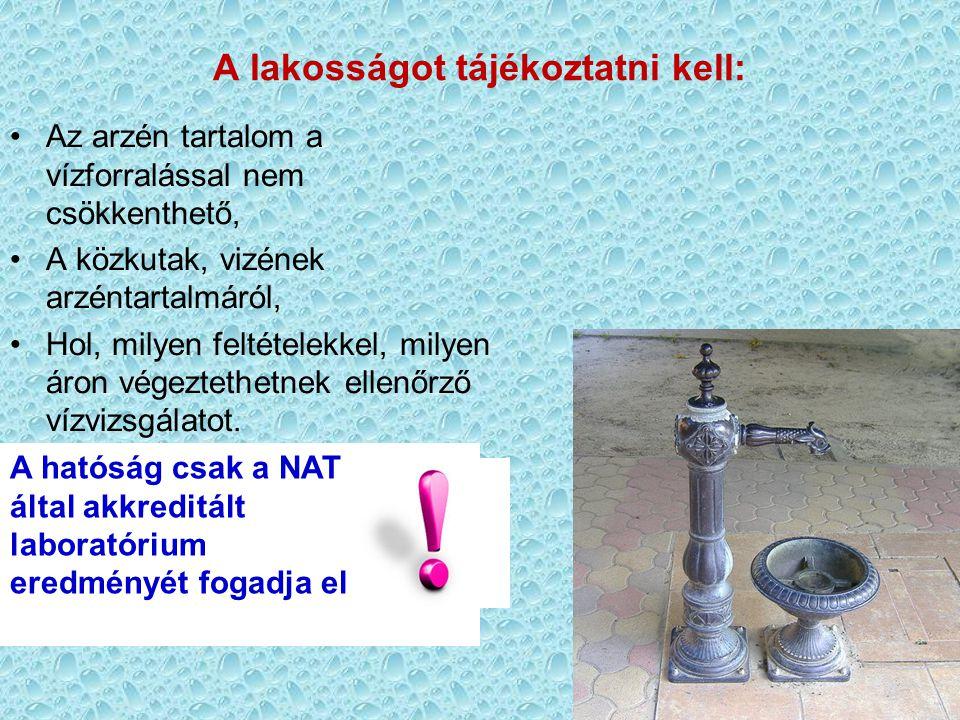 33 A hatóság csak a NAT által akkreditált laboratórium eredményét fogadja el A lakosságot tájékoztatni kell: •Az arzén tartalom a vízforralással nem c