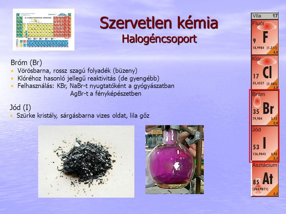 Szervetlen kémia Halogéncsoport Bróm (Br) • Vörösbarna, rossz szagú folyadék (büzeny) • Klóréhoz hasonló jellegű reaktivitás (de gyengébb) • Felhaszná