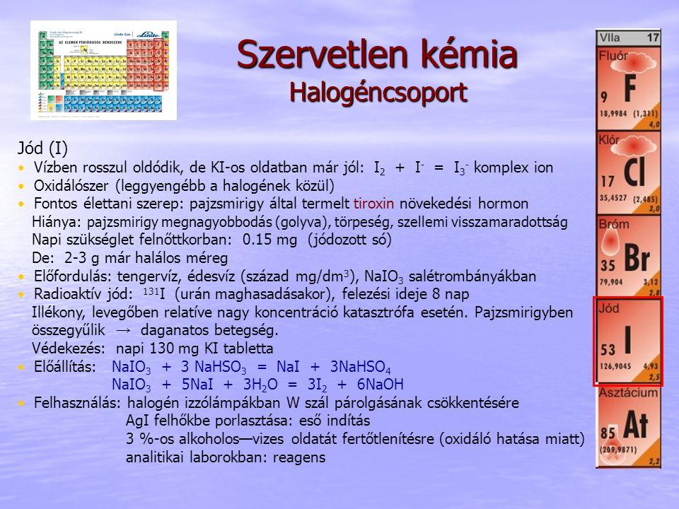 Szervetlen kémia Halogéncsoport Jód (I) • Vízben rosszul oldódik, de KI-os oldatban már jól: I 2 + I - = I 3 - komplex ion • Oxidálószer (leggyengébb
