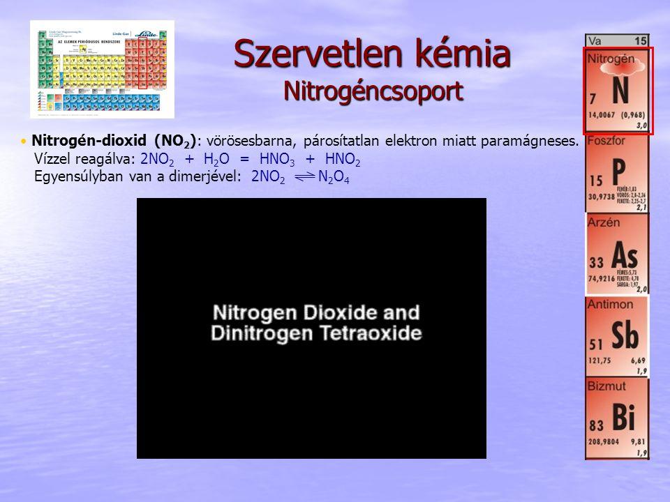 Szervetlen kémia Nitrogéncsoport • Nitrogén-dioxid (NO 2 ): vörösesbarna, párosítatlan elektron miatt paramágneses. Vízzel reagálva: 2NO 2 + H 2 O = H