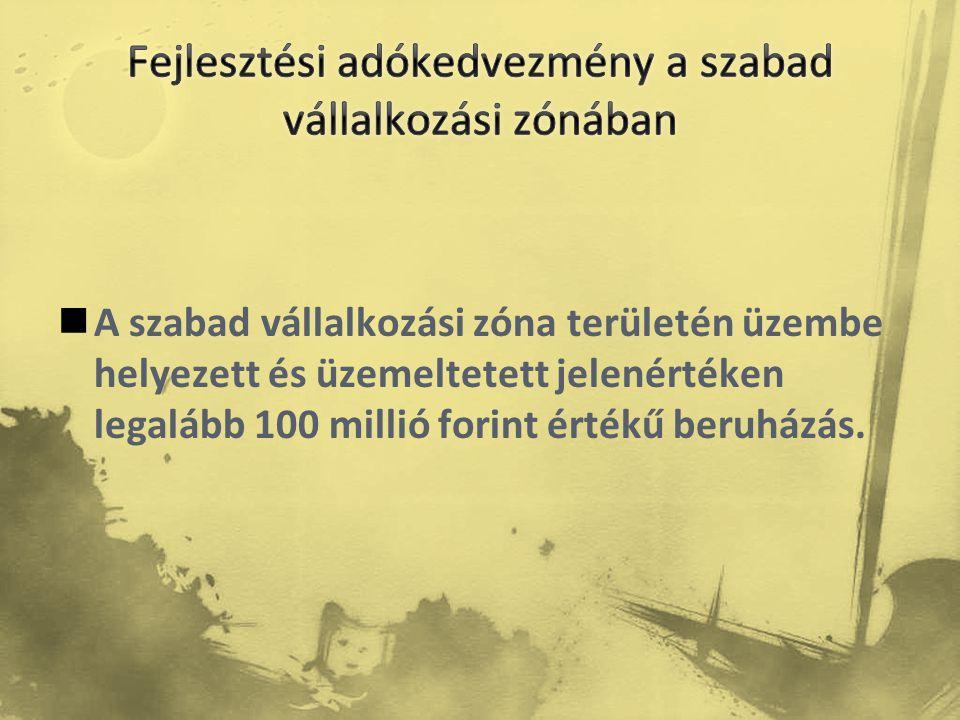  A szabad vállalkozási zóna területén üzembe helyezett és üzemeltetett jelenértéken legalább 100 millió forint értékű beruházás.