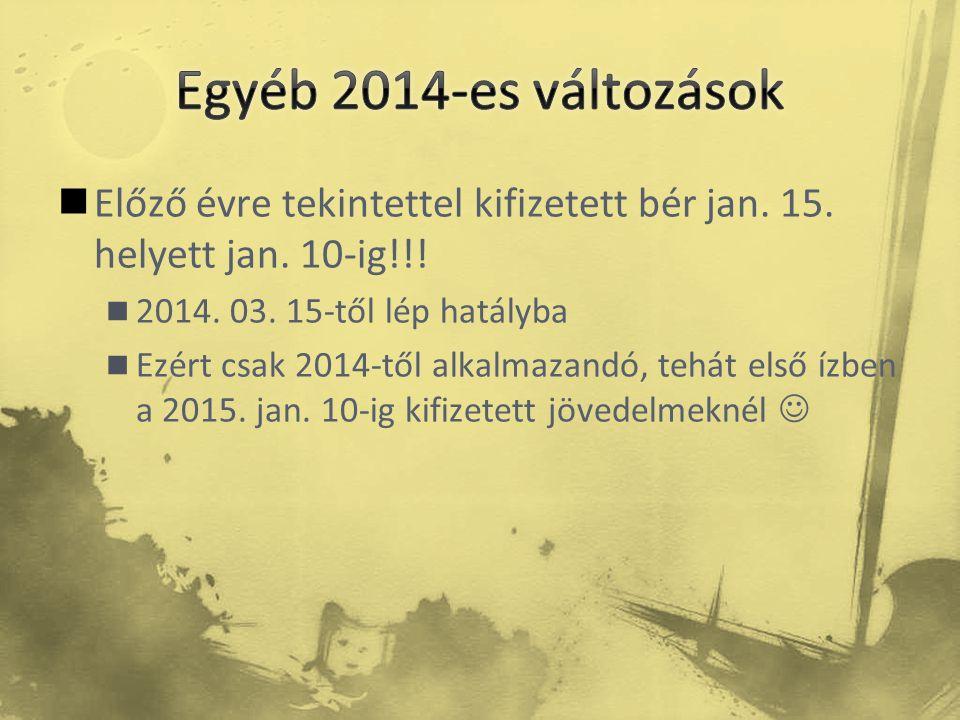  Előző évre tekintettel kifizetett bér jan. 15. helyett jan. 10-ig!!!  2014. 03. 15-től lép hatályba  Ezért csak 2014-től alkalmazandó, tehát első