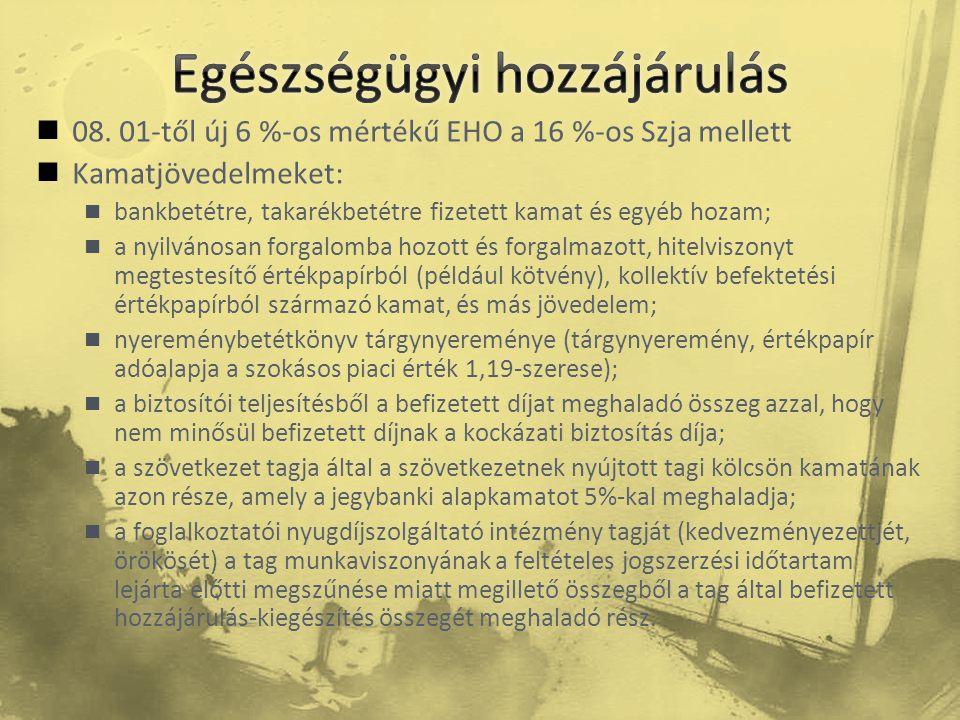  08. 01-től új 6 %-os mértékű EHO a 16 %-os Szja mellett  Kamatjövedelmeket:  bankbetétre, takarékbetétre fizetett kamat és egyéb hozam;  a nyilvá