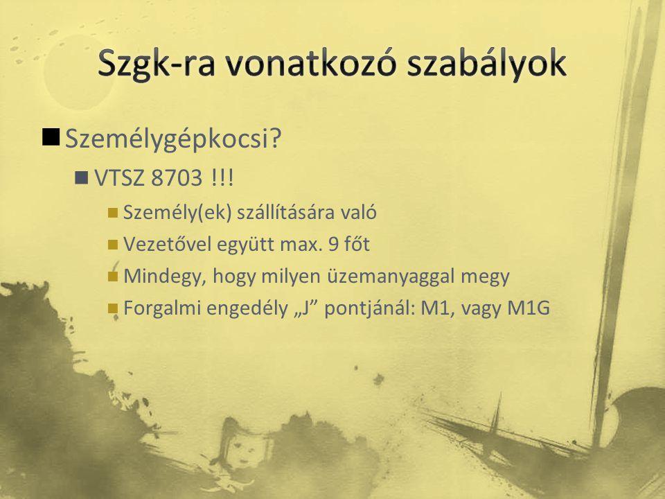  Személygépkocsi?  VTSZ 8703 !!!  Személy(ek) szállítására való  Vezetővel együtt max. 9 főt  Mindegy, hogy milyen üzemanyaggal megy  Forgalmi e