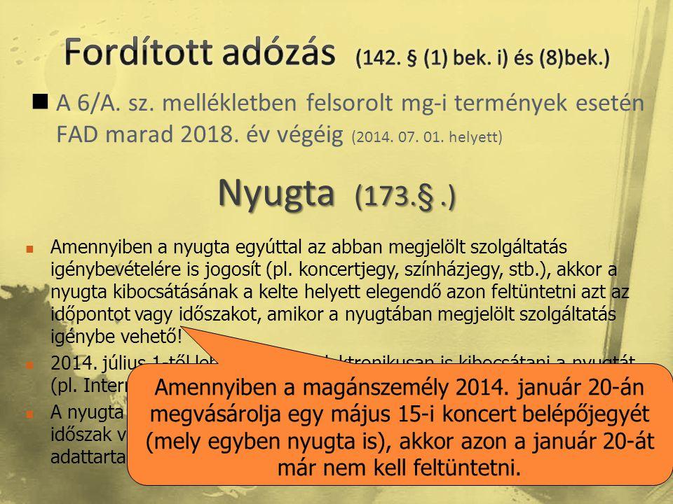  A 6/A. sz. mellékletben felsorolt mg-i termények esetén FAD marad 2018. év végéig (2014. 07. 01. helyett) Nyugta (173.§.)  Amennyiben a nyugta egyú