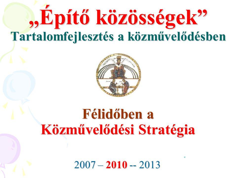 """""""Építő közösségek"""" Tartalomfejlesztés a közművelődésben Félidőben a Közművelődési Stratégia 2007 – 2010 -- 2013"""