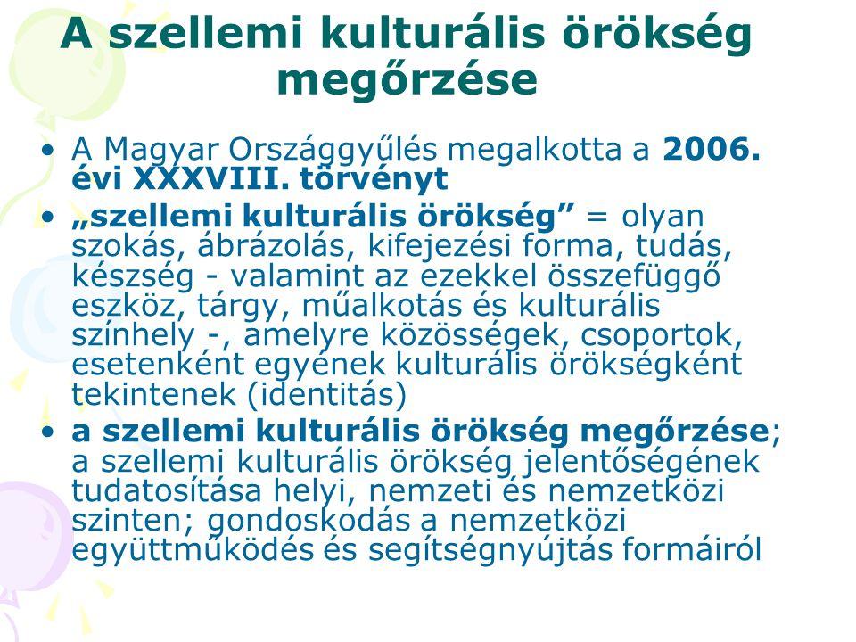 """A szellemi kulturális örökség megőrzése •A Magyar Országgyűlés megalkotta a 2006. évi XXXVIII. törvényt •""""szellemi kulturális örökség"""" = olyan szokás,"""