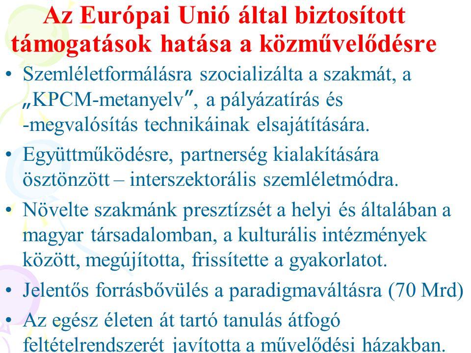 """Az Európai Unió által biztosított támogatások hatása a közművelődésre •Szemléletformálásra szocializálta a szakmát, a """" KPCM-metanyelv """", a pályázatír"""