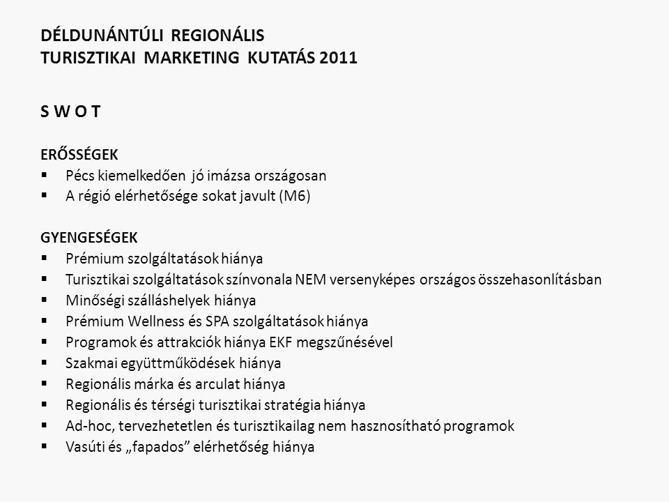 """DÉLDUNÁNTÚLI REGIONÁLIS TURISZTIKAI MARKETING KUTATÁS 2011 S W O T ERŐSSÉGEK  Pécs kiemelkedően jó imázsa országosan  A régió elérhetősége sokat javult (M6) GYENGESÉGEK  Prémium szolgáltatások hiánya  Turisztikai szolgáltatások színvonala NEM versenyképes országos összehasonlításban  Minőségi szálláshelyek hiánya  Prémium Wellness és SPA szolgáltatások hiánya  Programok és attrakciók hiánya EKF megszűnésével  Szakmai együttműködések hiánya  Regionális márka és arculat hiánya  Regionális és térségi turisztikai stratégia hiánya  Ad-hoc, tervezhetetlen és turisztikailag nem hasznosítható programok  Vasúti és """"fapados elérhetőség hiánya"""