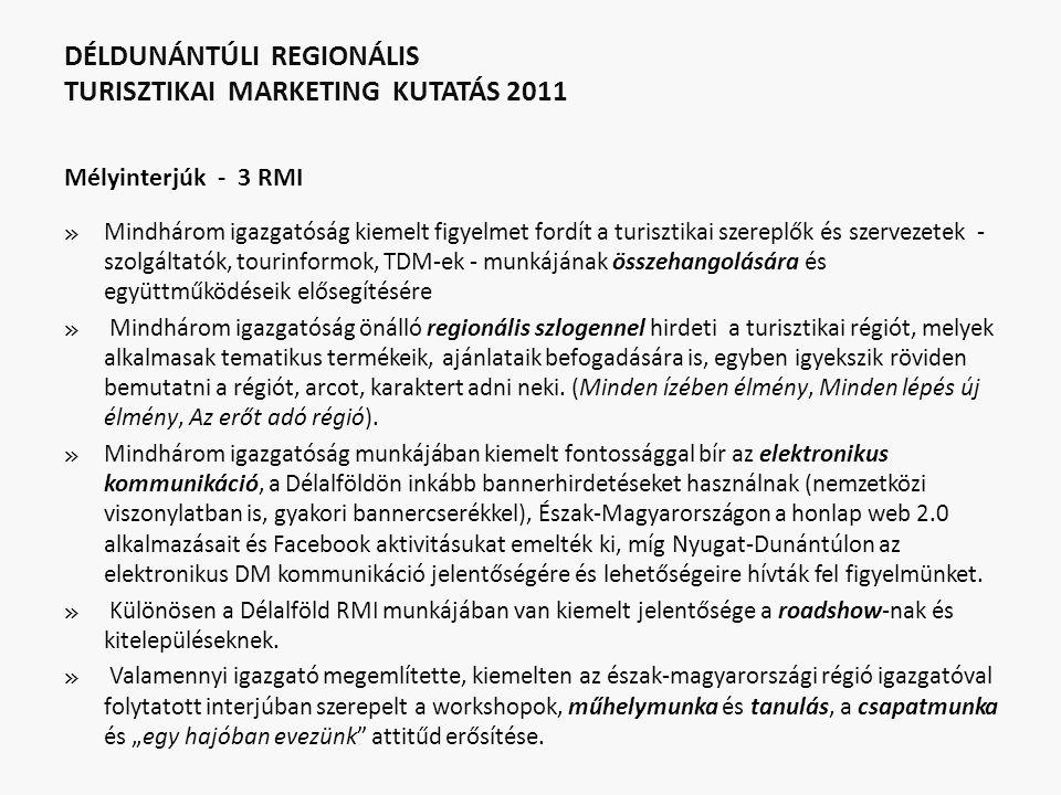DÉLDUNÁNTÚLI REGIONÁLIS TURISZTIKAI MARKETING KUTATÁS 2011 Mélyinterjúk - 3 RMI » Mindhárom igazgatóság kiemelt figyelmet fordít a turisztikai szereplők és szervezetek - szolgáltatók, tourinformok, TDM-ek - munkájának összehangolására és együttműködéseik elősegítésére » Mindhárom igazgatóság önálló regionális szlogennel hirdeti a turisztikai régiót, melyek alkalmasak tematikus termékeik, ajánlataik befogadására is, egyben igyekszik röviden bemutatni a régiót, arcot, karaktert adni neki.