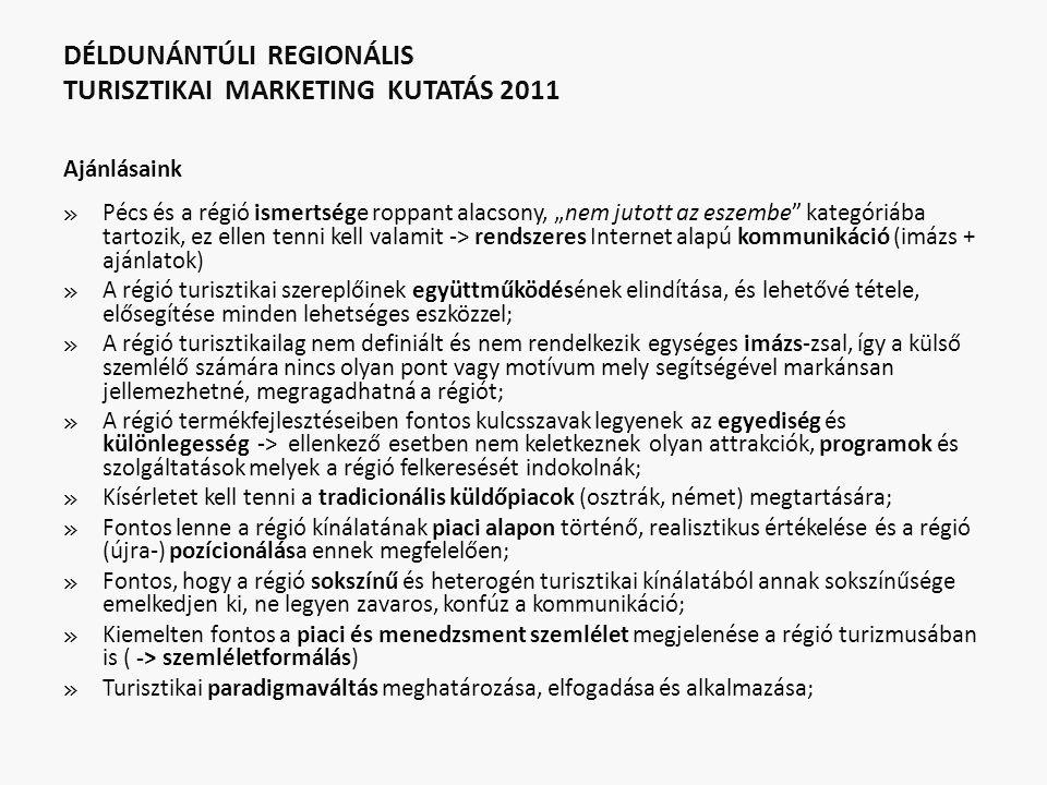 """DÉLDUNÁNTÚLI REGIONÁLIS TURISZTIKAI MARKETING KUTATÁS 2011 Ajánlásaink » Pécs és a régió ismertsége roppant alacsony, """"nem jutott az eszembe kategóriába tartozik, ez ellen tenni kell valamit -> rendszeres Internet alapú kommunikáció (imázs + ajánlatok) » A régió turisztikai szereplőinek együttműködésének elindítása, és lehetővé tétele, elősegítése minden lehetséges eszközzel; » A régió turisztikailag nem definiált és nem rendelkezik egységes imázs-zsal, így a külső szemlélő számára nincs olyan pont vagy motívum mely segítségével markánsan jellemezhetné, megragadhatná a régiót; » A régió termékfejlesztéseiben fontos kulcsszavak legyenek az egyediség és különlegesség -> ellenkező esetben nem keletkeznek olyan attrakciók, programok és szolgáltatások melyek a régió felkeresését indokolnák; » Kísérletet kell tenni a tradicionális küldőpiacok (osztrák, német) megtartására; » Fontos lenne a régió kínálatának piaci alapon történő, realisztikus értékelése és a régió (újra-) pozícionálása ennek megfelelően; » Fontos, hogy a régió sokszínű és heterogén turisztikai kínálatából annak sokszínűsége emelkedjen ki, ne legyen zavaros, konfúz a kommunikáció; » Kiemelten fontos a piaci és menedzsment szemlélet megjelenése a régió turizmusában is ( -> szemléletformálás) » Turisztikai paradigmaváltás meghatározása, elfogadása és alkalmazása;"""