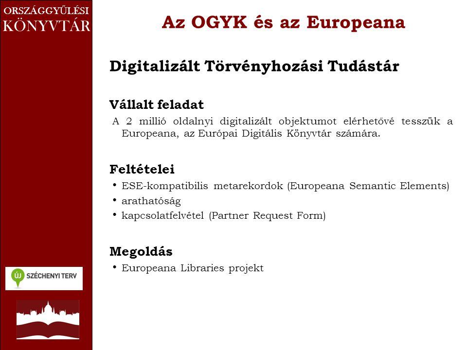ORSZÁGGY Ű LÉSI KÖNYVTÁR Az OGYK és az Europeana Digitalizált Törvényhozási Tudástár Vállalt feladat A 2 millió oldalnyi digitalizált objektumot elérhetővé tesszük a Europeana, az Európai Digitális Könyvtár számára.