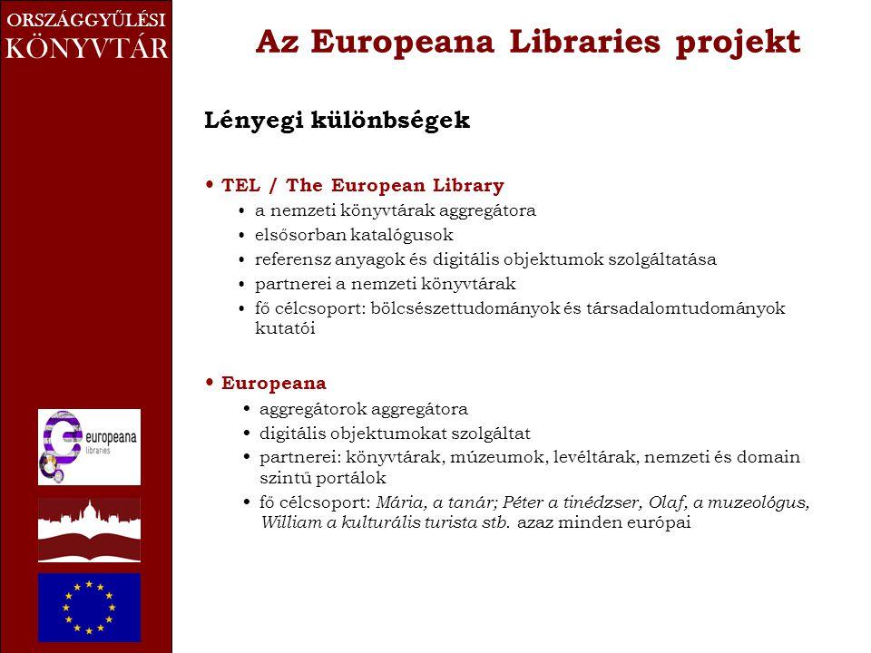 ORSZÁGGY Ű LÉSI KÖNYVTÁR Az Europeana Libraries projekt Lényegi különbségek • TEL / The European Library •a nemzeti könyvtárak aggregátora •elsősorban katalógusok •referensz anyagok és digitális objektumok szolgáltatása •partnerei a nemzeti könyvtárak •fő célcsoport: bölcsészettudományok és társadalomtudományok kutatói • Europeana • aggregátorok aggregátora • digitális objektumokat szolgáltat • partnerei: könyvtárak, múzeumok, levéltárak, nemzeti és domain szintű portálok • fő célcsoport: Mária, a tanár; Péter a tinédzser, Olaf, a muzeológus, William a kulturális turista stb.