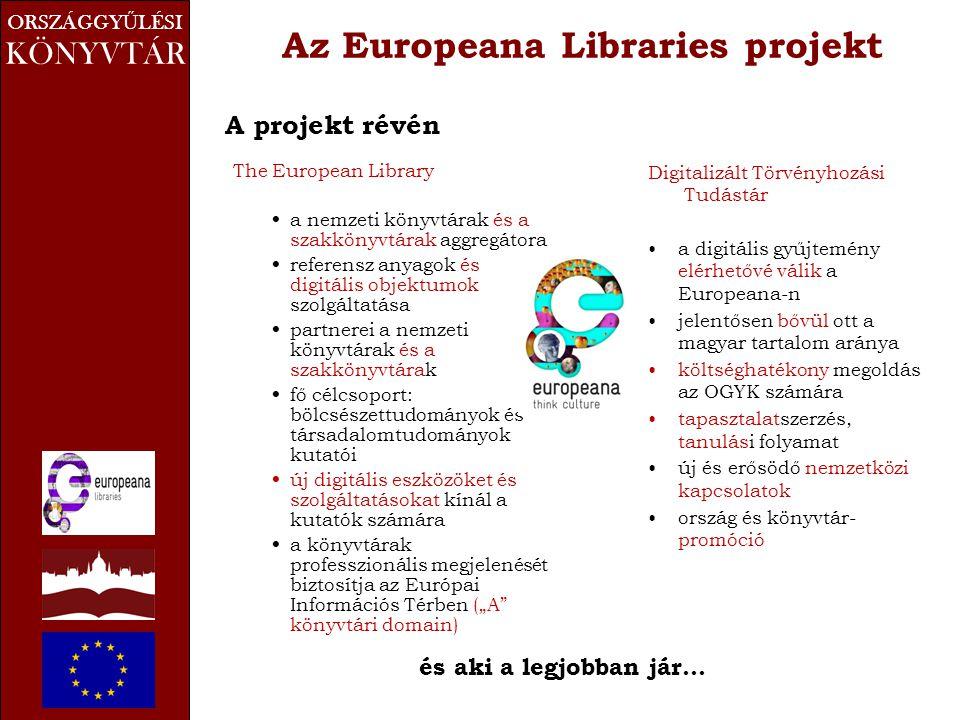 """ORSZÁGGY Ű LÉSI KÖNYVTÁR Az Europeana Libraries projekt A projekt révén The European Library • a nemzeti könyvtárak és a szakkönyvtárak aggregátora • referensz anyagok és digitális objektumok szolgáltatása • partnerei a nemzeti könyvtárak és a szakkönyvtárak • fő célcsoport: bölcsészettudományok és társadalomtudományok kutatói • új digitális eszközöket és szolgáltatásokat kínál a kutatók számára • a könyvtárak professzionális megjelenését biztosítja az Európai Információs Térben (""""A könyvtári domain) Digitalizált Törvényhozási Tudástár •a digitális gyűjtemény elérhetővé válik a Europeana-n •jelentősen bővül ott a magyar tartalom aránya •költséghatékony megoldás az OGYK számára •tapasztalatszerzés, tanulási folyamat •új és erősödő nemzetközi kapcsolatok •ország és könyvtár- promóció és aki a legjobban jár…"""