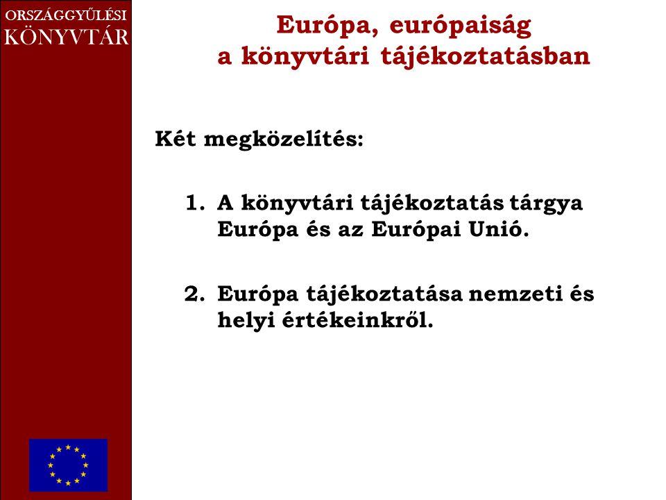 ORSZÁGGY Ű LÉSI KÖNYVTÁR Európa, európaiság a könyvtári tájékoztatásban Két megközelítés: 1.A könyvtári tájékoztatás tárgya Európa és az Európai Unió.