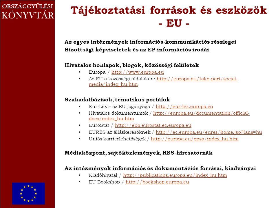 ORSZÁGGY Ű LÉSI KÖNYVTÁR Tájékoztatási források és eszközök - EU - Az egyes intézmények információs-kommunikációs részlegei Bizottsági képviseletek és az EP információs irodái Hivatalos honlapok, blogok, közösségi felületek • Europa / http://www.europa.euhttp://www.europa.eu • Az EU a közösségi oldalakon: http://europa.eu/take-part/social- media/index_hu.htmhttp://europa.eu/take-part/social- media/index_hu.htm Szakadatbázisok, tematikus portálok • Eur-Lex – az EU joganyaga / http://eur-lex.europa.euhttp://eur-lex.europa.eu • Hivatalos dokumentumok / http://europa.eu/documentation/official- docs/index_hu.htmhttp://europa.eu/documentation/official- docs/index_hu.htm • EuroStat / http://epp.eurostat.ec.europa.euhttp://epp.eurostat.ec.europa.eu • EURES az álláskeresőknek / http://ec.europa.eu/eures/home.jsp?lang=huhttp://ec.europa.eu/eures/home.jsp?lang=hu • Uniós karrierlehetőségek / http://europa.eu/epso/index_hu.htmhttp://europa.eu/epso/index_hu.htm Médiaközpont, sajtóközlemények, RSS-hírcsatornák Az intézmények információs és dokumentációs forrásai, kiadványai • Kiadóhivatal / http://publications.europa.eu/index_hu.htmhttp://publications.europa.eu/index_hu.htm • EU Bookshop / http://bookshop.europa.euhttp://bookshop.europa.eu