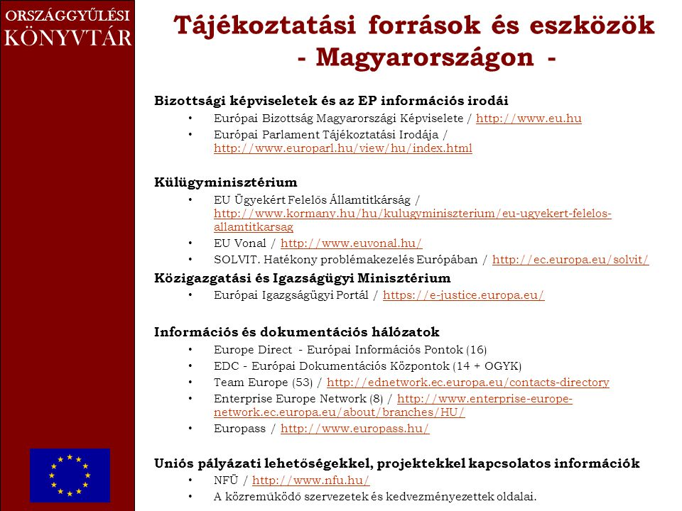 ORSZÁGGY Ű LÉSI KÖNYVTÁR Tájékoztatási források és eszközök - Magyarországon - Bizottsági képviseletek és az EP információs irodái • Európai Bizottság Magyarországi Képviselete / http://www.eu.huhttp://www.eu.hu • Európai Parlament Tájékoztatási Irodája / http://www.europarl.hu/view/hu/index.html http://www.europarl.hu/view/hu/index.html Külügyminisztérium • EU Ügyekért Felelős Államtitkárság / http://www.kormany.hu/hu/kulugyminiszterium/eu-ugyekert-felelos- allamtitkarsag http://www.kormany.hu/hu/kulugyminiszterium/eu-ugyekert-felelos- allamtitkarsag • EU Vonal / http://www.euvonal.hu/http://www.euvonal.hu/ • SOLVIT.